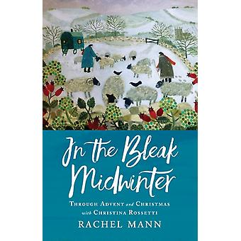 In the Bleak Midwinter  Advent and Christmas with Christina Rossetti by Rachel Mann