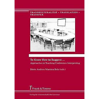 To Know How to Suggest ... Approaches to Teaching Conference Interpreting by Andres & Drte