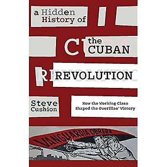 A Hidden History of the Cuban Revolution: How the Working Class Shaped the Guerillas Victory