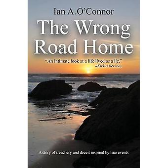 THE WRONG ROAD HOME A Story of Treachery and Deceit Inspired by True Events by OConnor & Ian A.