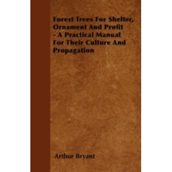 Forest Trees For Shelter Ornament And Profit  A Practical Manual For Their Culture And Propagation by Bryant & Arthur