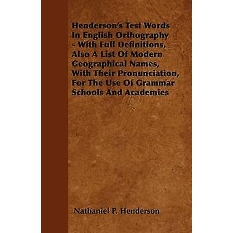 Hendersons Test Words In English Orthography  With Full Definitions Also A List Of Modern Geographical Names With Their Pronunciation For The Use Of Grammar Schools And Academies by Henderson & Nathaniel P.