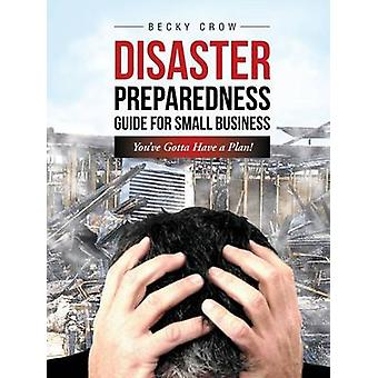 Disaster Preparedness Guide for Small Business Youve Gotta Have a Plan by Crow & Becky