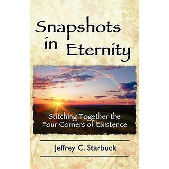 Snapshots in Eternity Stitching Together the Four Corners of Existence by Starbuck & Jeffrey C.