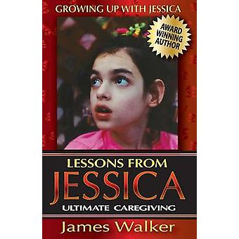 Lessons from Jessica Ultimate Caregiving A Longtime Caregivers Inspirational Guide to Understanding and Ultimately Succeeding at Caregiving by Walker & James