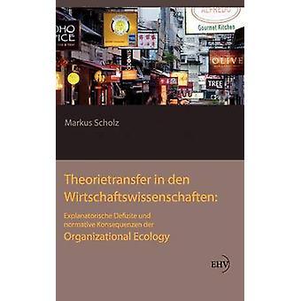 Theorietransfer in den Wirtschaftswissenschaften Explanatorische Defizite und normative Konsequenzen der Organizational Ecology by Scholz & Markus