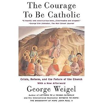 The Courage to Be Catholic Crisis Reform and the Future of the Church by Weigel & George