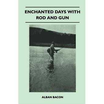Enchanted Days With Rod And Gun  A Record Of Sport On Loch And River Moor And Mountain At Home And Abroad  With Some Practical Notes On The Legal Aspect Of Sport by Bacon & Alban