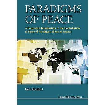 PARADIGMS OF PEACE A PRAGMATIST INTRODUCTION TO THE CONTRIBUTION TO PEACE OF PARADIGMS OF SOCIAL SCIENCE by KIVIMAKI & TIMO