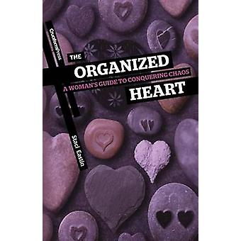 The Organized Heart A Womans Guide to Conquering Chaos by Eastin & Staci