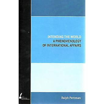Intending the World - A Phenomenology of International Affairs by Ralp