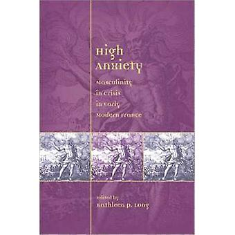 High Anxiety - Masculinity in Crisis in Early Modern France by Kathlee