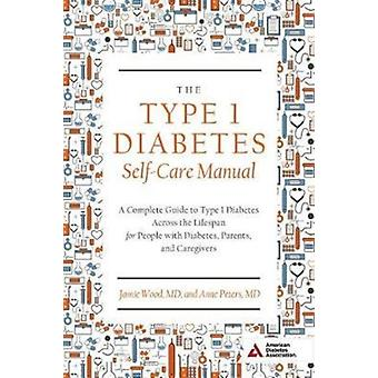 The Type 1 Diabetes SelfCare Manual  A Complete Guide to Type 1 Diabetes Across the Lifespan by Wood Jamie & Peters Anne & Contributions by Zacharatos Mary Ziotas & Contributions by Berg Erika Gebel