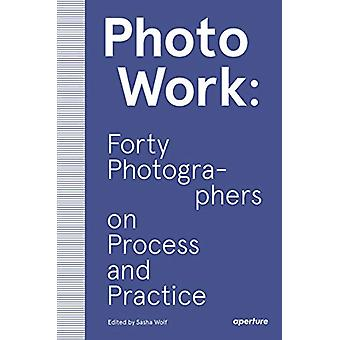 PhotoWork - Forty Photographers on Process and Practice by Sasha Wolf