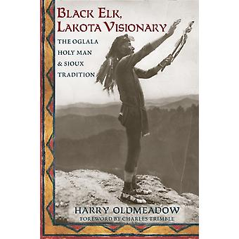Black Elk Lakota Visionary  The Oglala Holy Man and Sioux Tradition by Harry Oldmeadow & Foreword by Charles Trimble