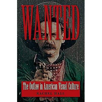 Wanted - The Outlaw in American Visual Culture by Rachel Hall - 978081