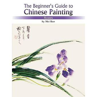 Flowers - The Beginner's Guide to Chinese Painting by Mei Ruo - 978160