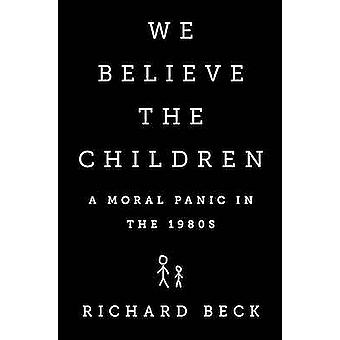 We Believe the Children - A Moral Panic in the 1980s by Richard Beck -