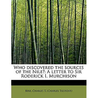 Who discovered the sources of the Nile A letter to Sir Roderick I. Murchison by Charles T. Charles Tilstone & Beke