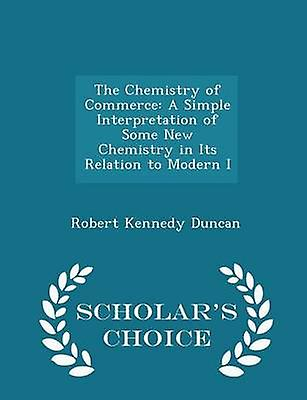 The Chemistry of Commerce A Simple Interpretation of Some New Chemistry in Its Relation to Modern I  Scholars Choice Edition by Duncan & Robert Kennedy