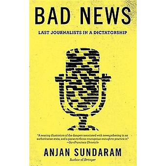 Bad News - Last Journalists in a Dictatorship by Anjan Sundaram - 9781