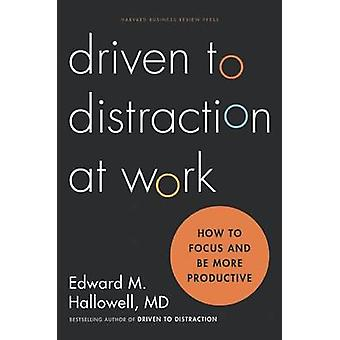 Driven to Distraction at Work - How to Focus and be More Productive by