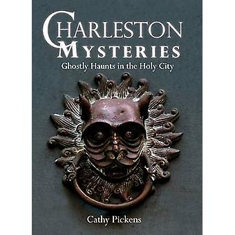 Charleston Mysteries - Ghostly Haunts in the Holy City by Cathy Picken