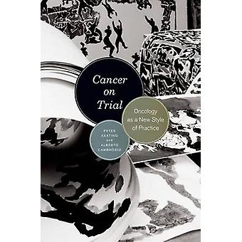 Cancer on Trial - Oncology as a New Style of Practice by Peter Keating