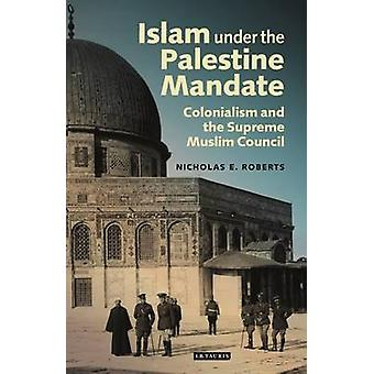 Islam under the Palestine Mandate by Nicholas E. Roberts