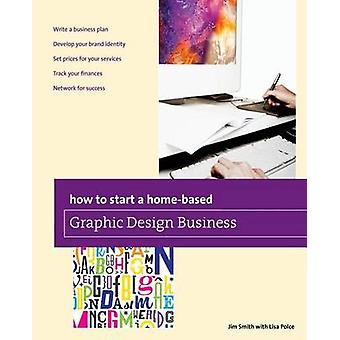 How to Start a Homebased Graphic Design Business First Edition by Smith & Jim