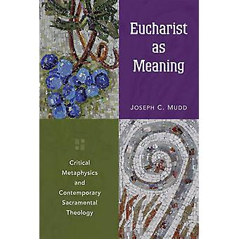 Eucharist as Meaning Critical Metaphysics and Contemporary Sacramental Theology by Mudd & Joseph C