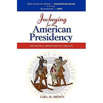 Jockeying for the American Presidency The Political Opportunism of Aspirants by Brown & Lara M.
