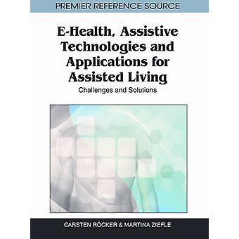 EHealth Assistive Technologies and Applications for Assisted Living Challenges and Solutions by Ziefle & Martina