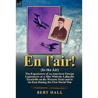 En LAir in the Air The Experiences of an American Foreign Legionnaire as a Pilot with the Lafayette Escadrille on the Western Front and I by Hall & Bert