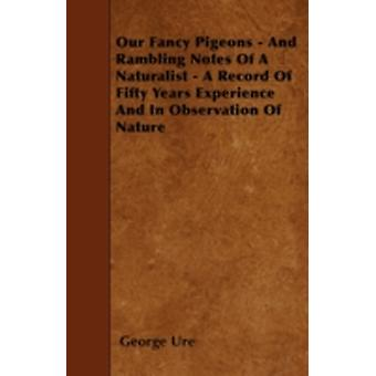Our Fancy Pigeons  And Rambling Notes Of A Naturalist  A Record Of Fifty Years Experience And In Observation Of Nature by Ure & George
