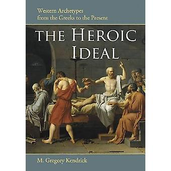 Heroic Ideal Western Archetypes from the Greeks to the Present by Kendrick & M Gregory