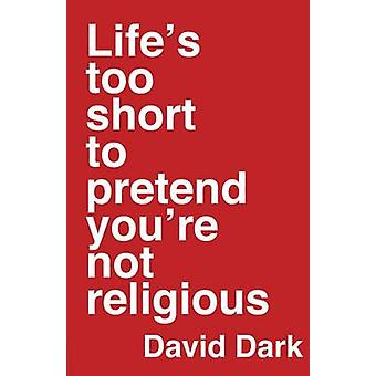Lifes Too Short to Pretend Youre Not Religious by David Dark