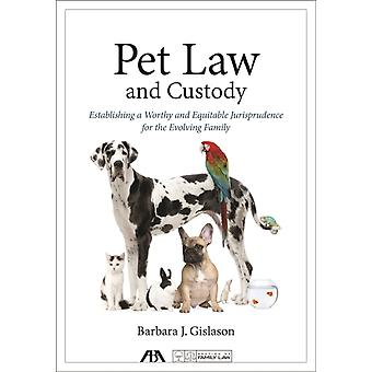 Pet Law and Custody Establishing a Worthy and Equitable Jurisprudence for the Evolving Family von Barbara J Gislason
