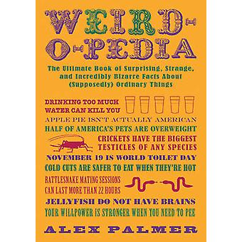 Weirdopedia  The Ultimate Book of Surprising Strange and Incredibly Bizarre Facts About Supposedly Ordinary Things by Alex Palmer