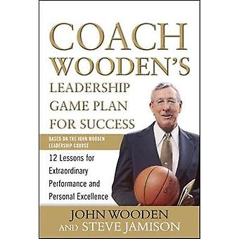 Coach Woodens Leadership Game Plan for Success 12 Lessons for Extraordinary Performance and Personal Excellence by John Wooden & Steve Jamison
