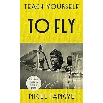 Teach Yourself to Fly - die klassische Anleitung zum Fliegen ein Flugzeug von Nigel T