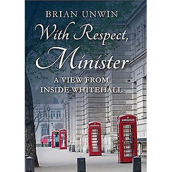 Met alle Respect - Minister - een uitzicht vanaf de binnenkant Whitehall door Brian Unwin