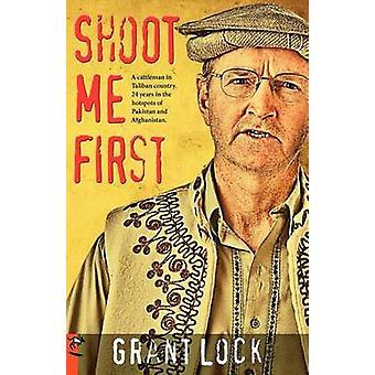 Shoot Me First A Cattleman in Taliban-Land. Vierundzwanzig Jahre in den Hotspots von Pakistan und Afghanistan. durch die Sperre & Grant