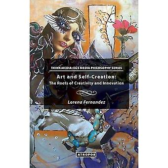 Art and SelfCreation The Roots of Creativity and Innovation by Fernandez & Lorena