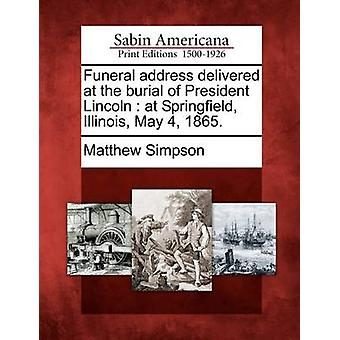 Funeral address delivered at the burial of President Lincoln  at Springfield Illinois May 4 1865. by Simpson & Matthew