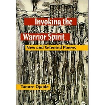 Invoking the Warrior Spirit - New and Selected Poems by Tanure Ojaide