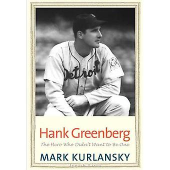 Hank Greenberg - The Hero Who Didn't Want to be One by Mark Kurlansky