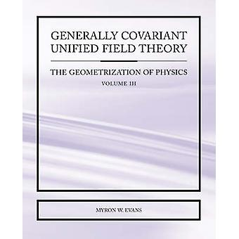 Generally Covariant Unified Field Theory  The Geometrization of Physics  Volume III by Evans & Myron & W