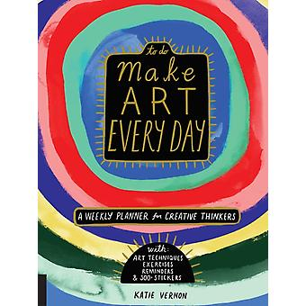 Make Art Every Day  A Weekly Planner for Creative ThinkersWith Art Techniques Exercises Reminders and 500 Stickers by Katie Vernon
