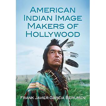 American Indian Image Makers of Hollywood by Frank Javier Garcia Berumen